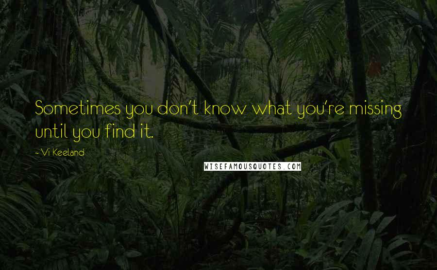 Vi Keeland quotes: Sometimes you don't know what you're missing until you find it.