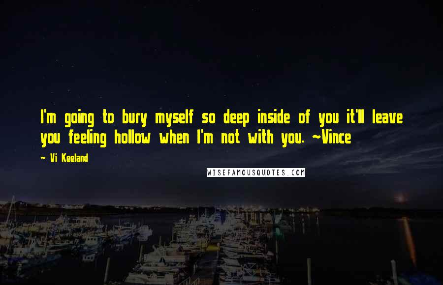 Vi Keeland quotes: I'm going to bury myself so deep inside of you it'll leave you feeling hollow when I'm not with you. ~Vince