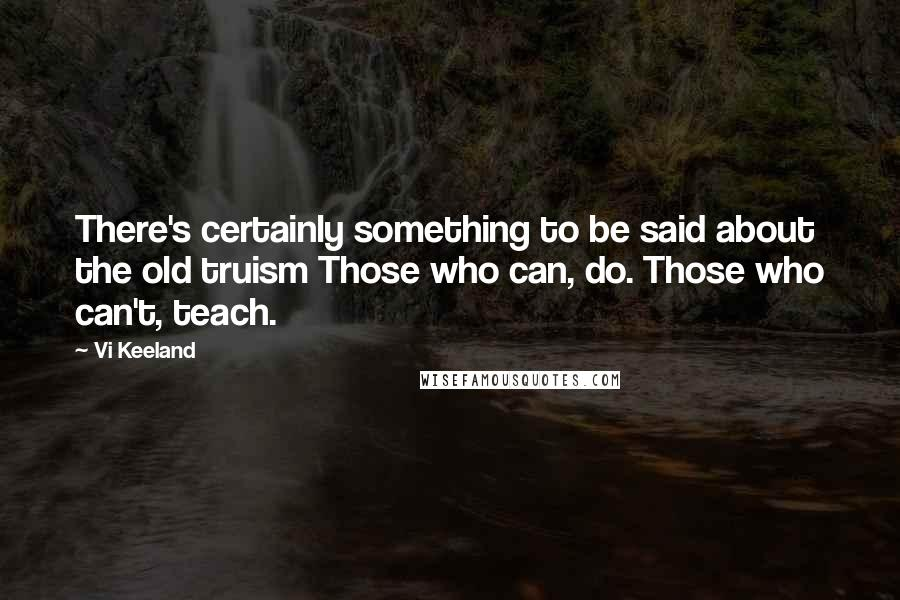 Vi Keeland quotes: There's certainly something to be said about the old truism Those who can, do. Those who can't, teach.