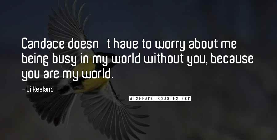Vi Keeland quotes: Candace doesn't have to worry about me being busy in my world without you, because you are my world.