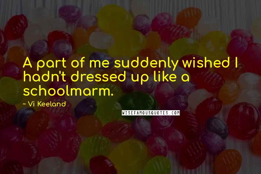 Vi Keeland quotes: A part of me suddenly wished I hadn't dressed up like a schoolmarm.