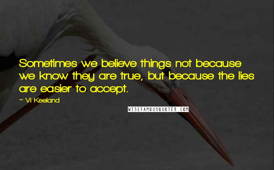 Vi Keeland quotes: Sometimes we believe things not because we know they are true, but because the lies are easier to accept.