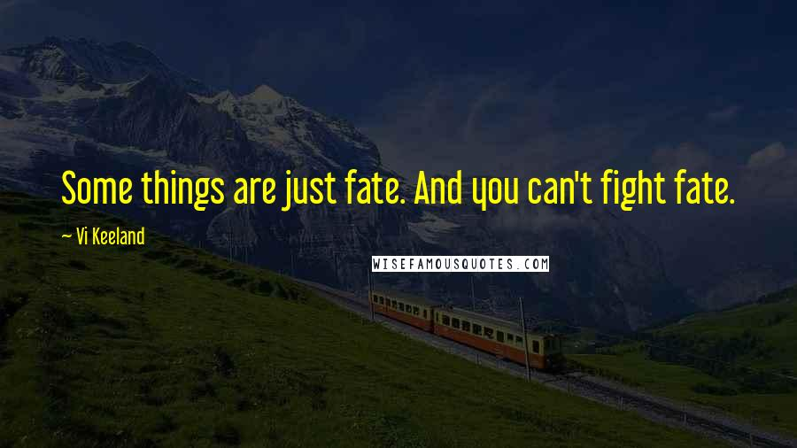 Vi Keeland quotes: Some things are just fate. And you can't fight fate.