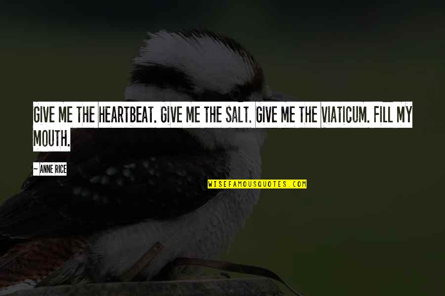 Viaticum Quotes By Anne Rice: Give me the heartbeat. Give me the salt.
