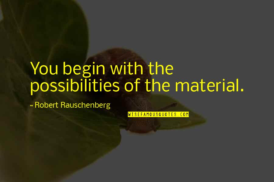Viaticum Quotes By Robert Rauschenberg: You begin with the possibilities of the material.