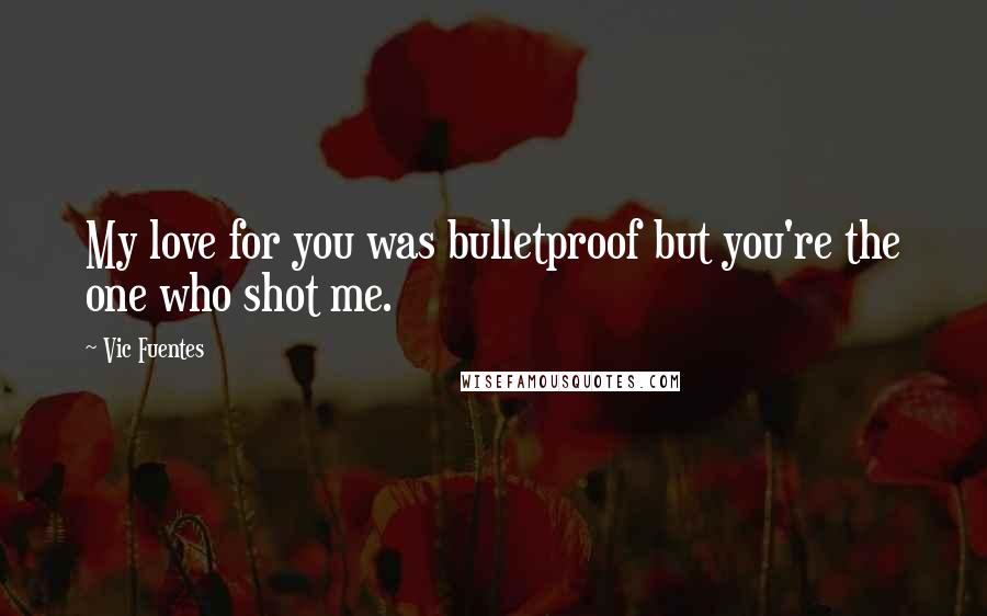 Vic Fuentes quotes: My love for you was bulletproof but you're the one who shot me.
