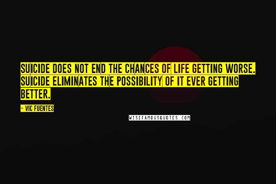 Vic Fuentes quotes: Suicide does not end the chances of life getting worse. Suicide eliminates the possibility of it ever getting better.
