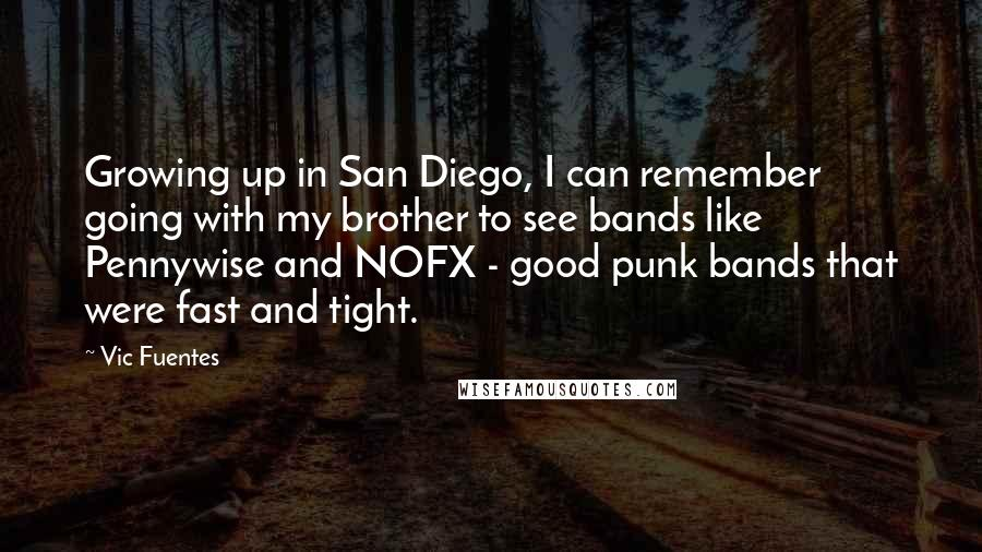 Vic Fuentes quotes: Growing up in San Diego, I can remember going with my brother to see bands like Pennywise and NOFX - good punk bands that were fast and tight.
