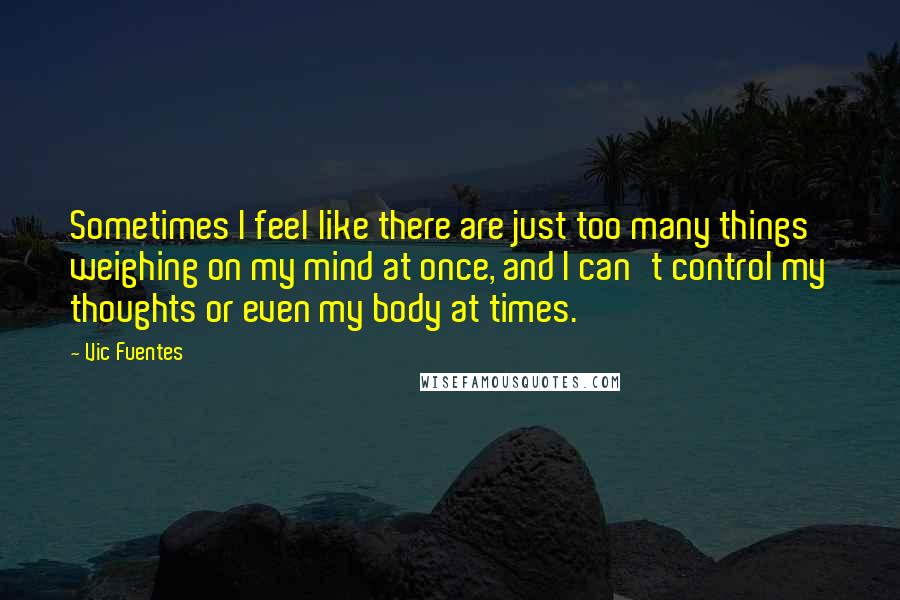 Vic Fuentes quotes: Sometimes I feel like there are just too many things weighing on my mind at once, and I can't control my thoughts or even my body at times.