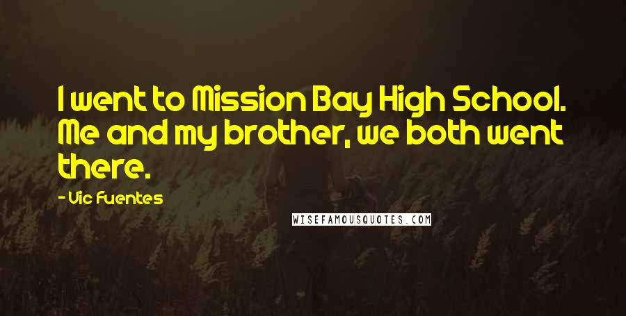 Vic Fuentes quotes: I went to Mission Bay High School. Me and my brother, we both went there.