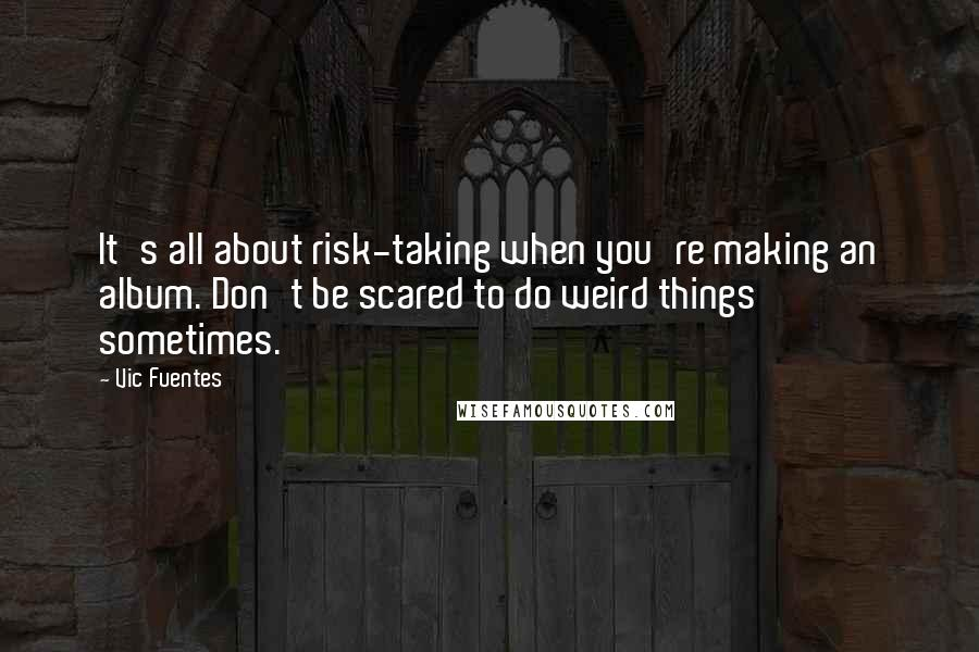 Vic Fuentes quotes: It's all about risk-taking when you're making an album. Don't be scared to do weird things sometimes.