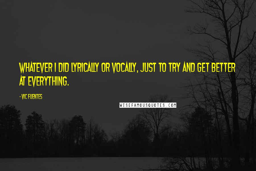 Vic Fuentes quotes: Whatever I did lyrically or vocally, just to try and get better at everything.