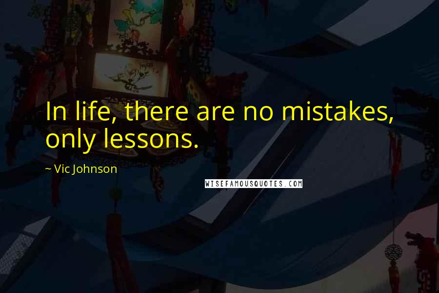 Vic Johnson quotes: In life, there are no mistakes, only lessons.