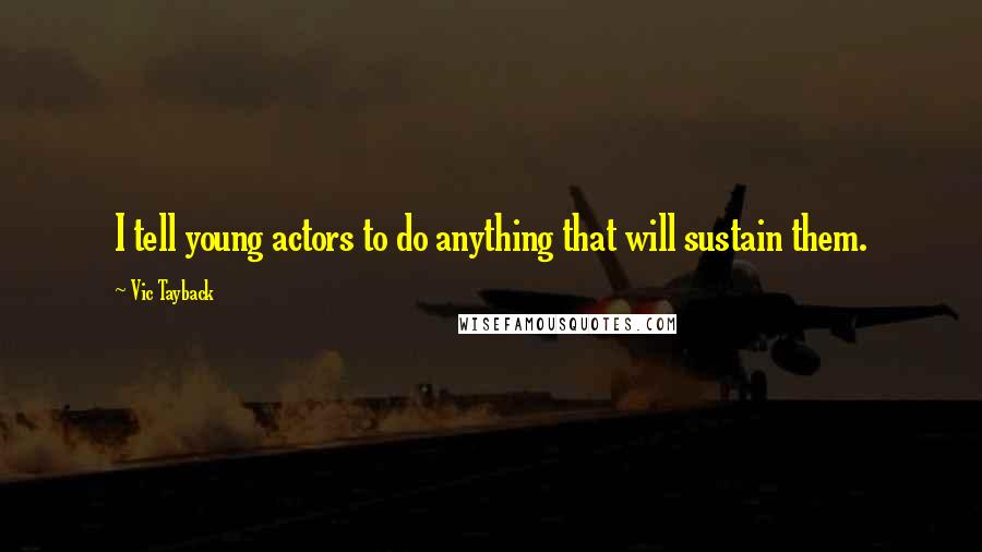 Vic Tayback quotes: I tell young actors to do anything that will sustain them.