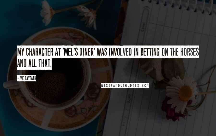 Vic Tayback quotes: My character at 'Mel's diner' was involved in betting on the horses and all that.