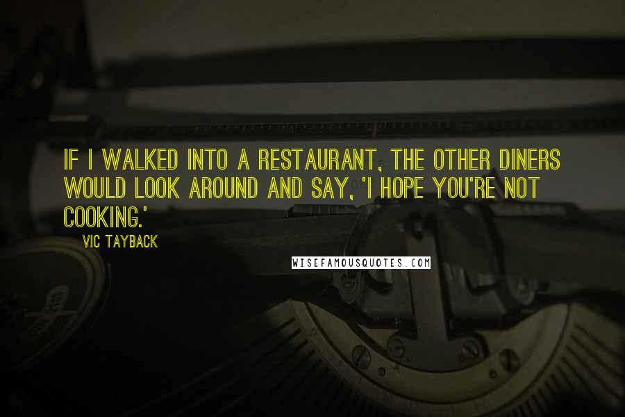 Vic Tayback quotes: If I walked into a restaurant, the other diners would look around and say, 'I hope you're not cooking.'
