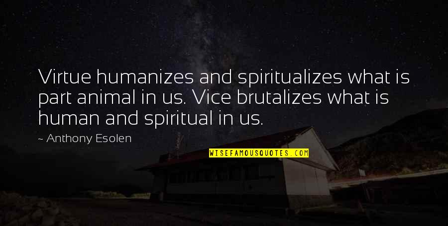 Vice And Virtue Quotes By Anthony Esolen: Virtue humanizes and spiritualizes what is part animal