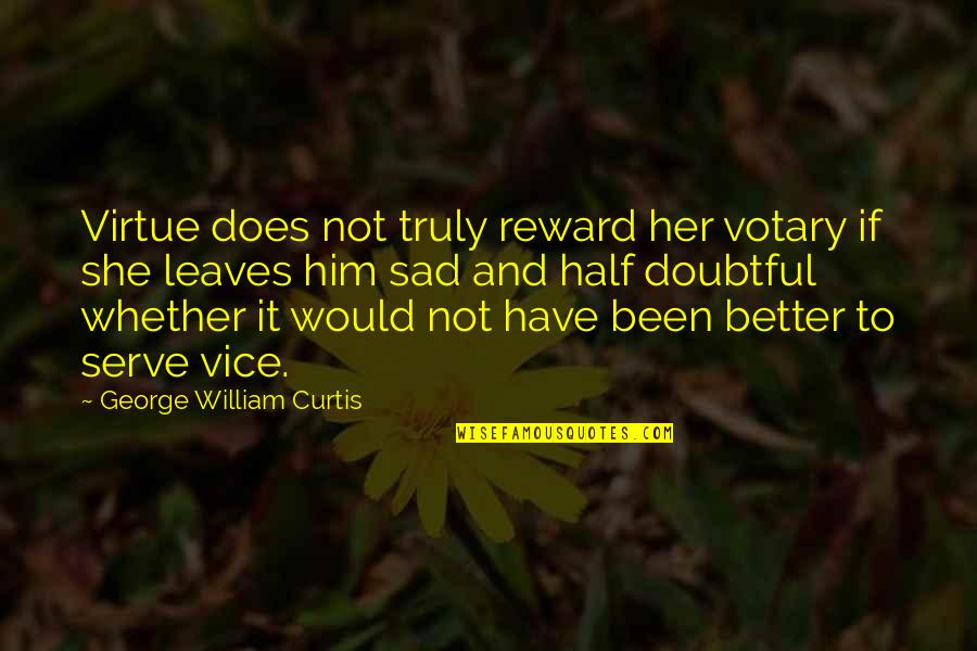 Vice And Virtue Quotes By George William Curtis: Virtue does not truly reward her votary if