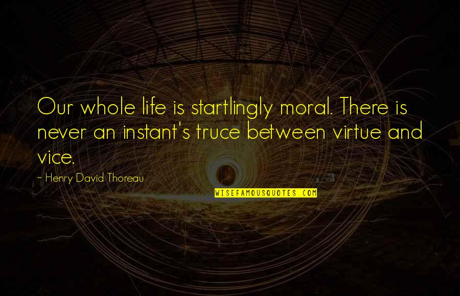 Vice And Virtue Quotes By Henry David Thoreau: Our whole life is startlingly moral. There is