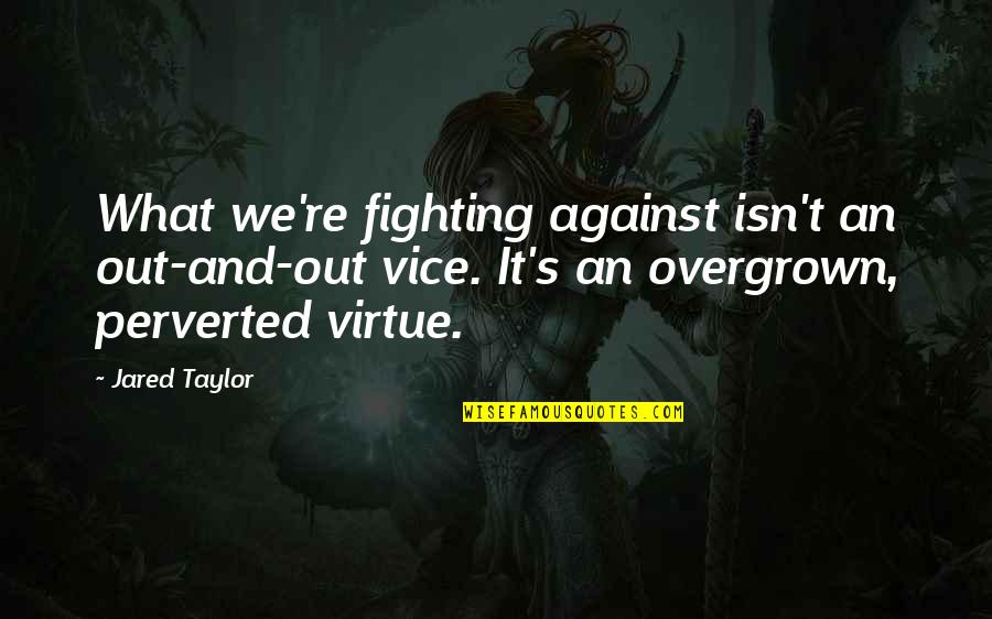 Vice And Virtue Quotes By Jared Taylor: What we're fighting against isn't an out-and-out vice.