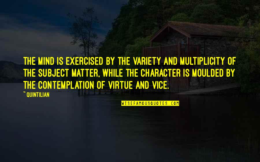 Vice And Virtue Quotes By Quintilian: The mind is exercised by the variety and