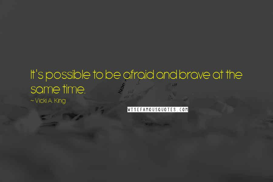 Vicki A. King quotes: It's possible to be afraid and brave at the same time.