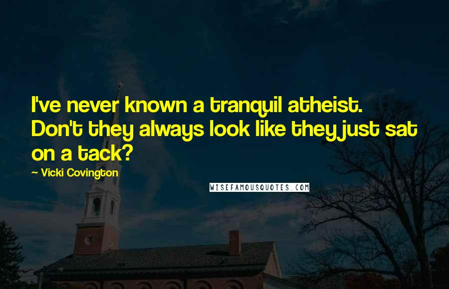 Vicki Covington quotes: I've never known a tranquil atheist. Don't they always look like they just sat on a tack?
