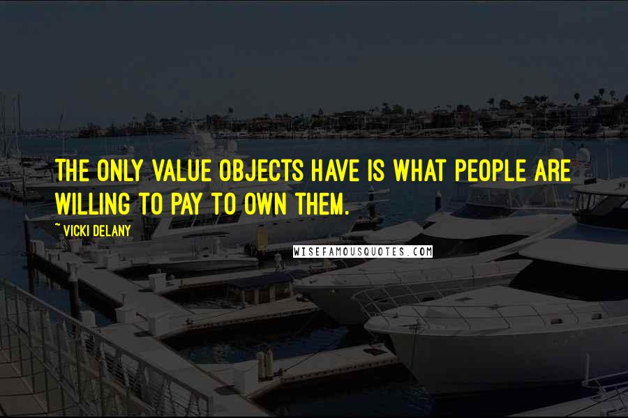 Vicki Delany quotes: The only value objects have is what people are willing to pay to own them.