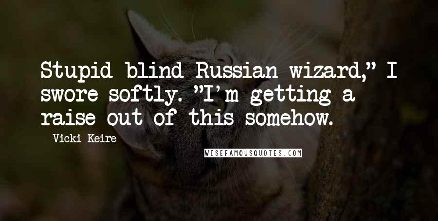 """Vicki Keire quotes: Stupid blind Russian wizard,"""" I swore softly. """"I'm getting a raise out of this somehow."""