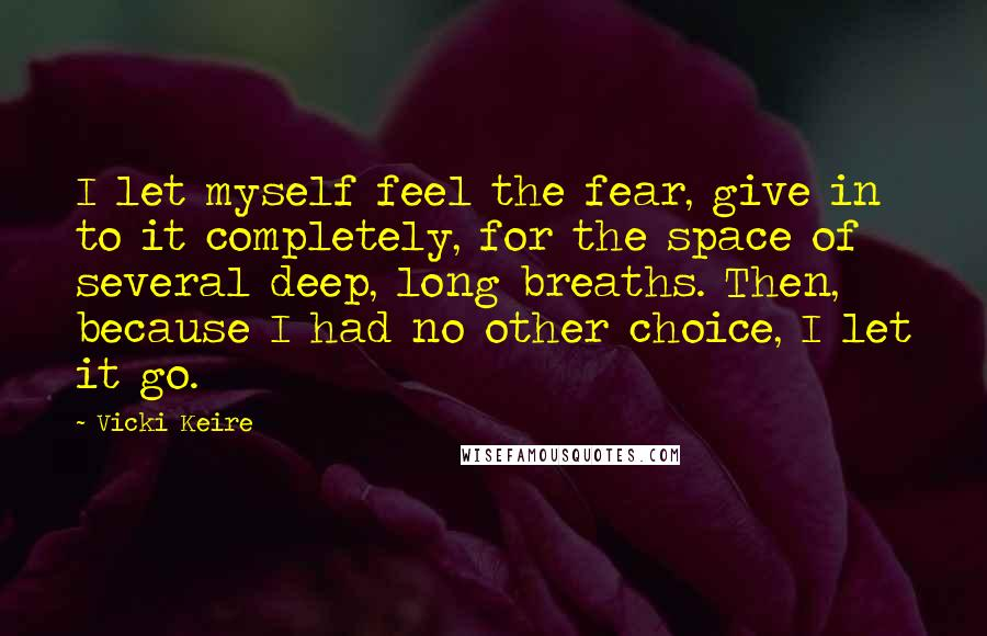 Vicki Keire quotes: I let myself feel the fear, give in to it completely, for the space of several deep, long breaths. Then, because I had no other choice, I let it go.