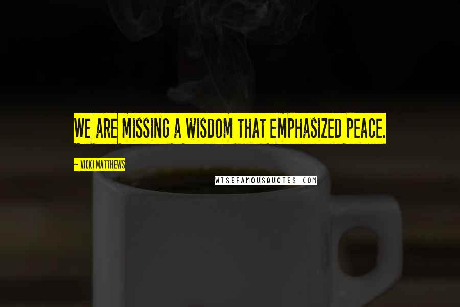 Vicki Matthews quotes: We are missing a wisdom that emphasized peace.
