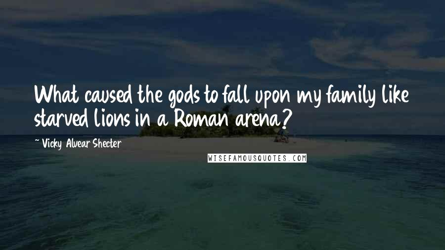 Vicky Alvear Shecter quotes: What caused the gods to fall upon my family like starved lions in a Roman arena?