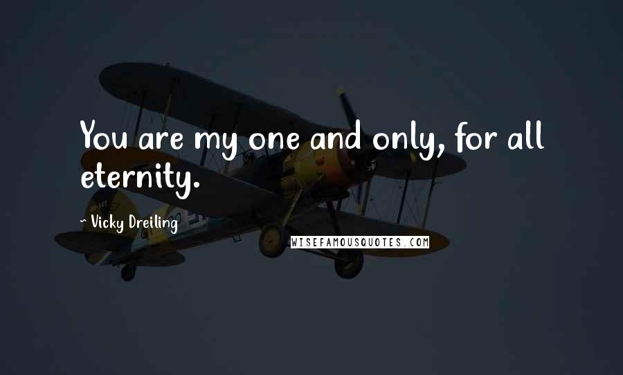 Vicky Dreiling quotes: You are my one and only, for all eternity.