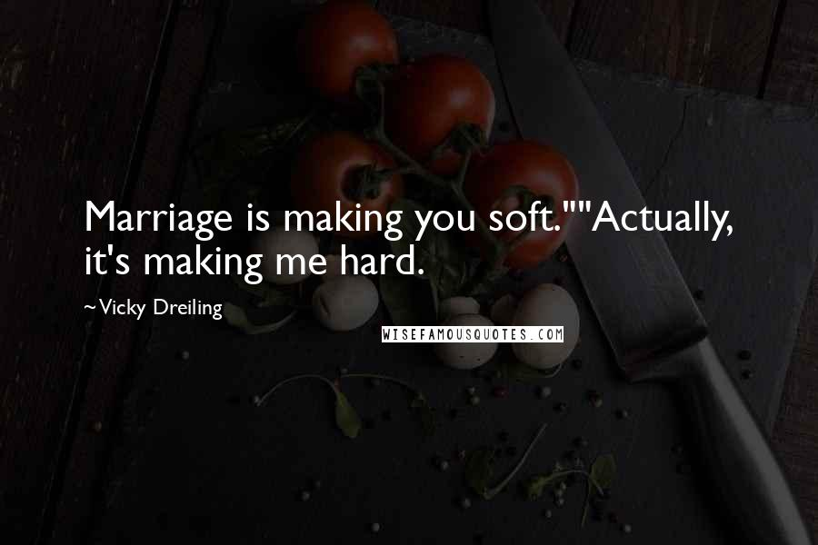 """Vicky Dreiling quotes: Marriage is making you soft.""""""""Actually, it's making me hard."""