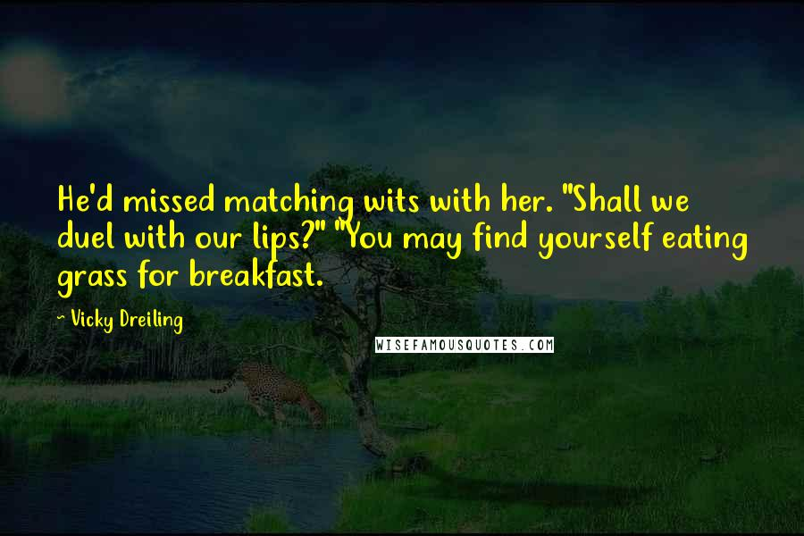 """Vicky Dreiling quotes: He'd missed matching wits with her. """"Shall we duel with our lips?"""" """"You may find yourself eating grass for breakfast."""
