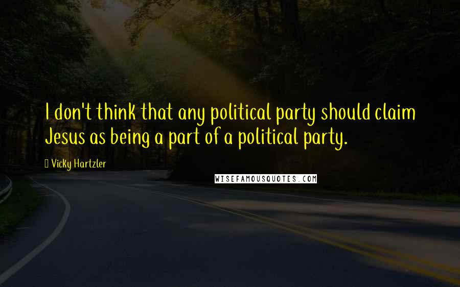 Vicky Hartzler quotes: I don't think that any political party should claim Jesus as being a part of a political party.