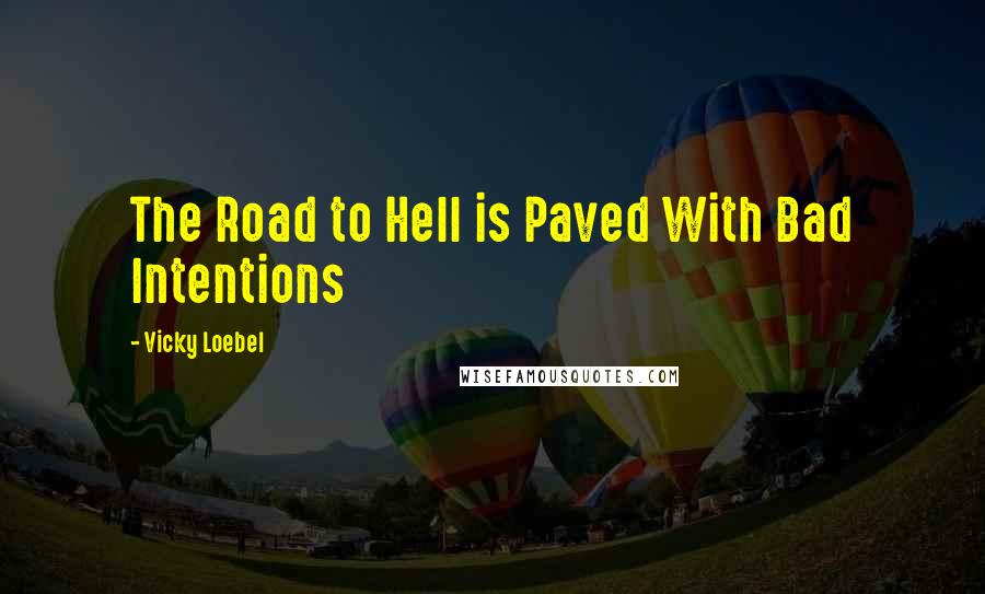 Vicky Loebel quotes: The Road to Hell is Paved With Bad Intentions
