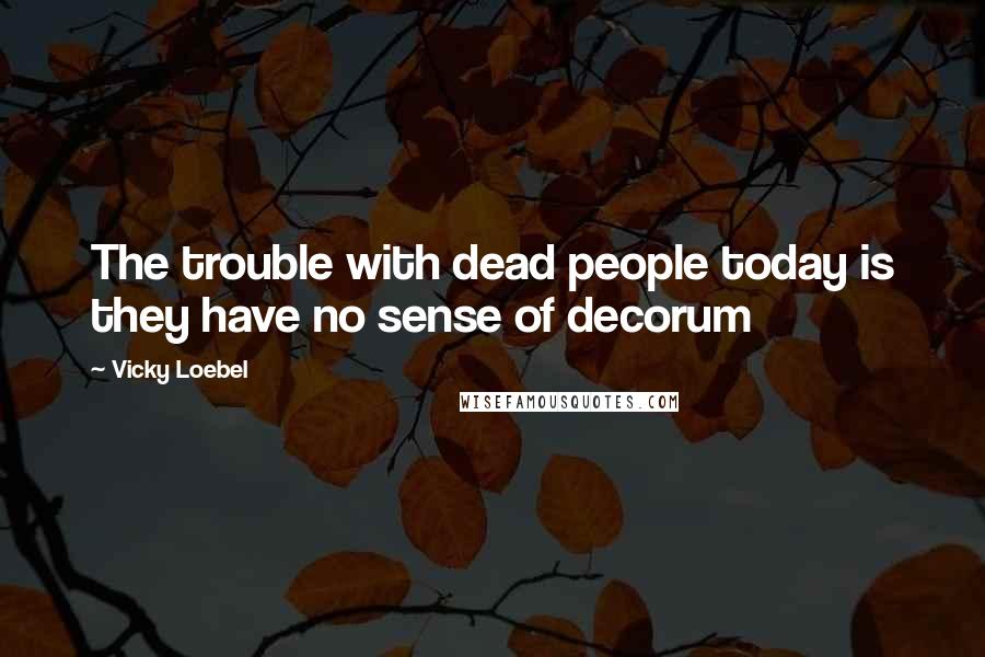 Vicky Loebel quotes: The trouble with dead people today is they have no sense of decorum