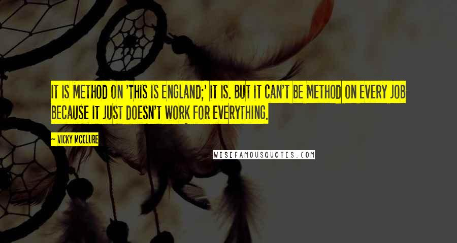 Vicky McClure quotes: It is Method on 'This is England;' it is. But it can't be Method on every job because it just doesn't work for everything.