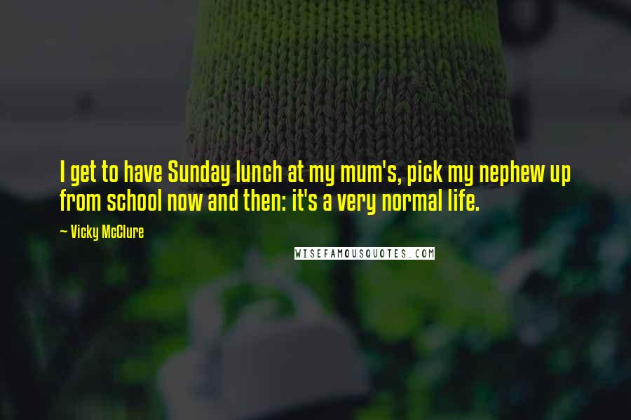 Vicky McClure quotes: I get to have Sunday lunch at my mum's, pick my nephew up from school now and then: it's a very normal life.