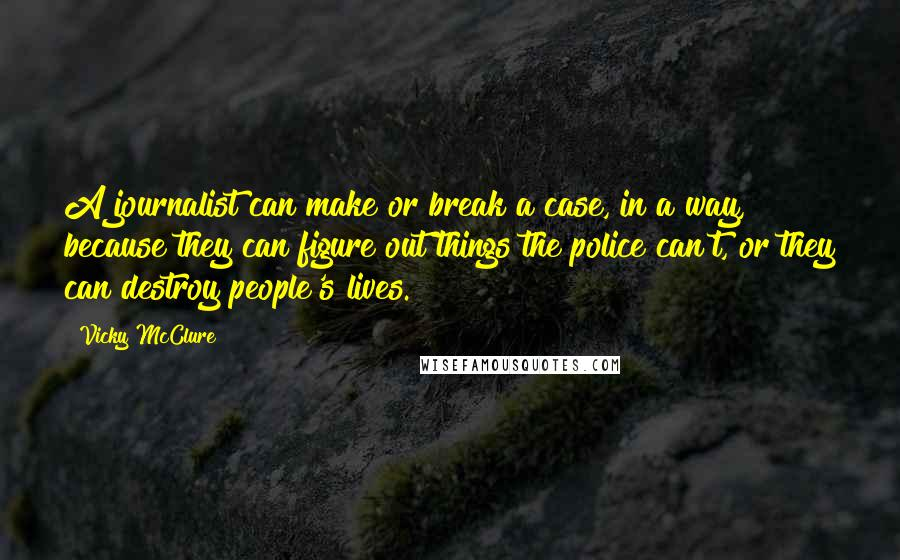 Vicky McClure quotes: A journalist can make or break a case, in a way, because they can figure out things the police can't, or they can destroy people's lives.