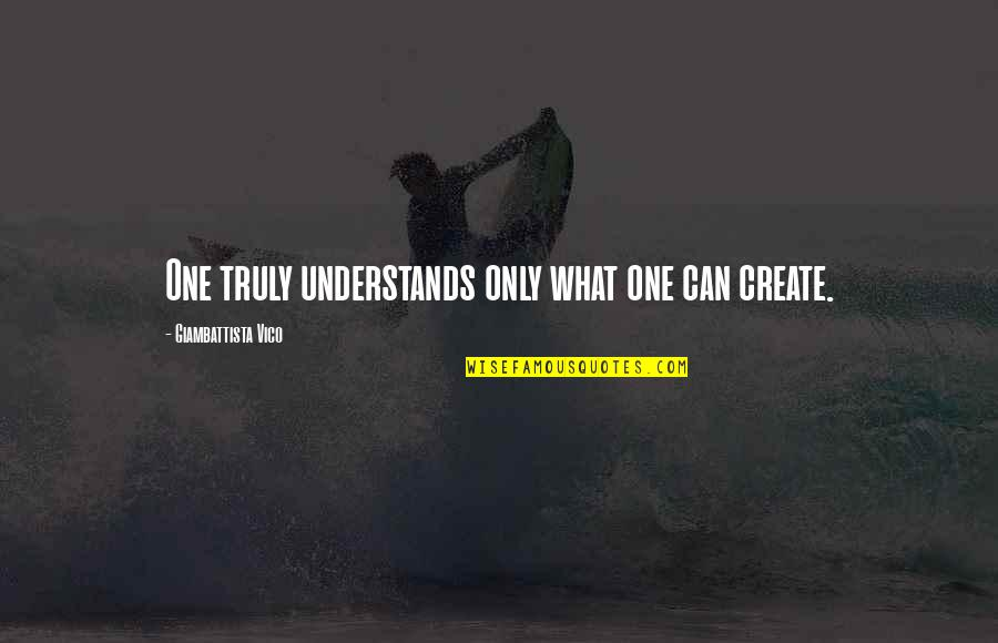 Vico Quotes By Giambattista Vico: One truly understands only what one can create.