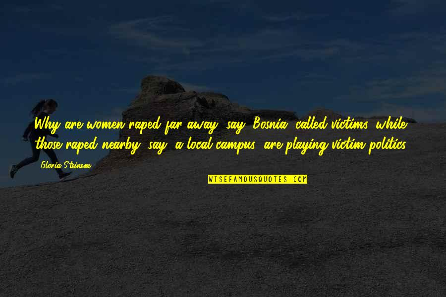 Victim Playing Quotes By Gloria Steinem: Why are women raped far away (say, Bosnia)