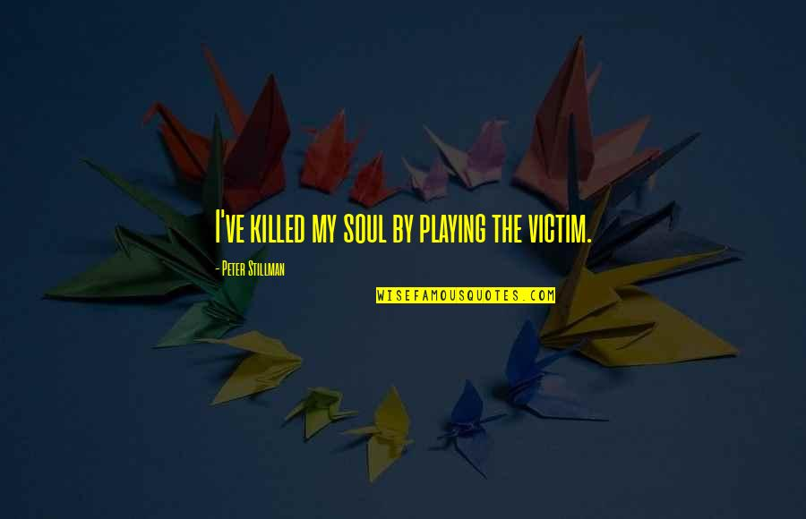 Victim Playing Quotes By Peter Stillman: I've killed my soul by playing the victim.