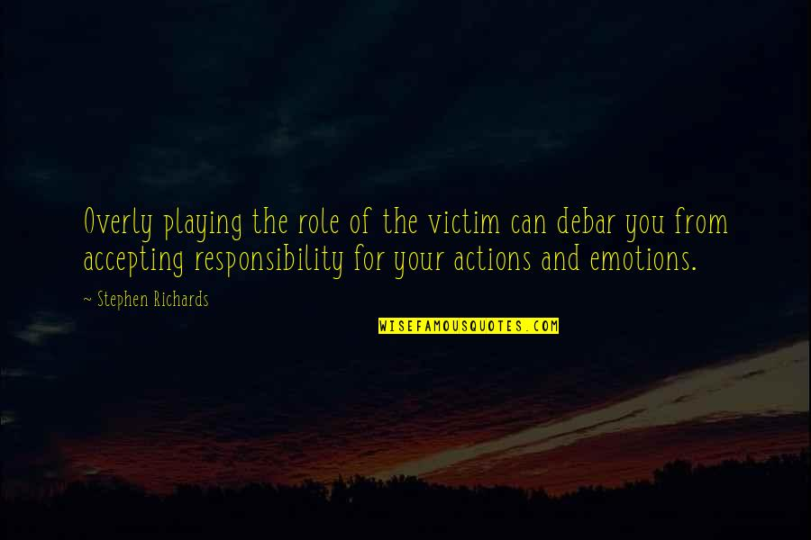 Victim Playing Quotes By Stephen Richards: Overly playing the role of the victim can