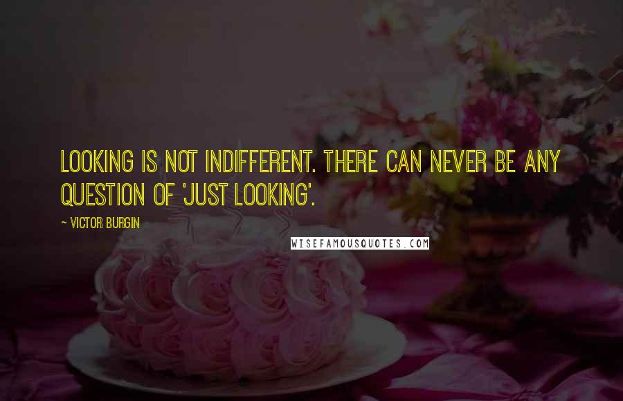 Victor Burgin quotes: Looking is not indifferent. There can never be any question of 'just looking'.