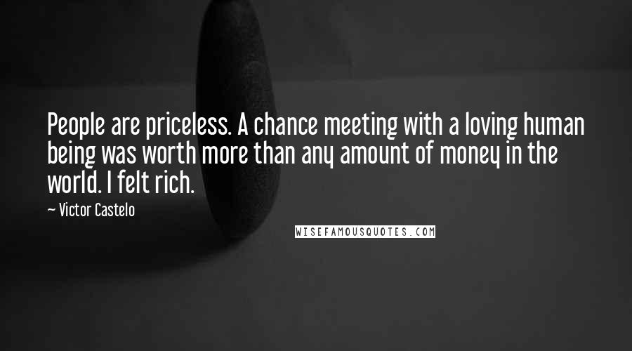 Victor Castelo quotes: People are priceless. A chance meeting with a loving human being was worth more than any amount of money in the world. I felt rich.