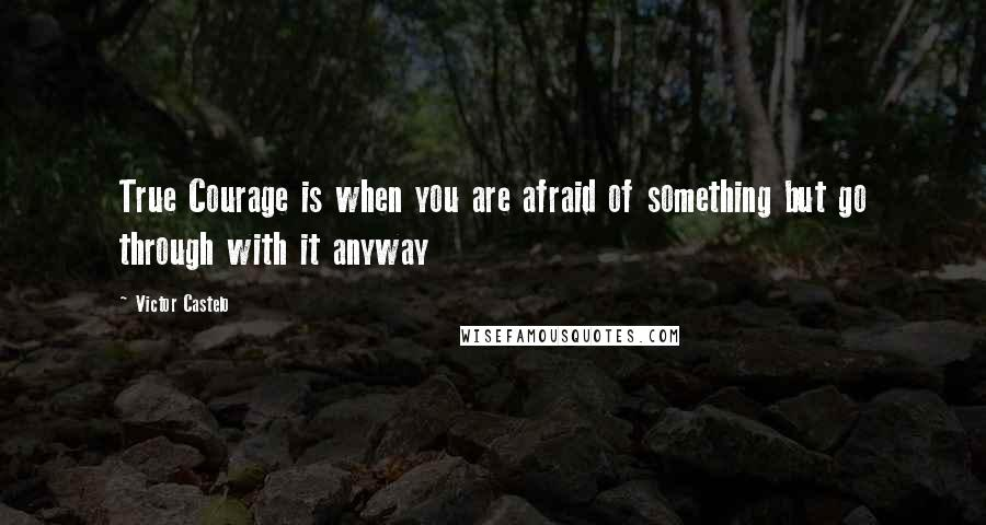 Victor Castelo quotes: True Courage is when you are afraid of something but go through with it anyway