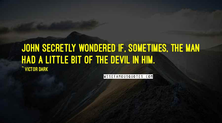 Victor Dark quotes: John secretly wondered if, sometimes, the man had a little bit of the devil in him.