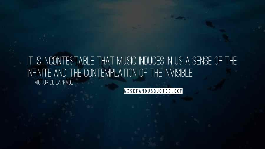 Victor De Laprade quotes: It is incontestable that music induces in us a sense of the infinite and the contemplation of the invisible.